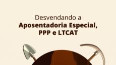 Desvendando Aposentadoria Especial, PPP e LTCAT